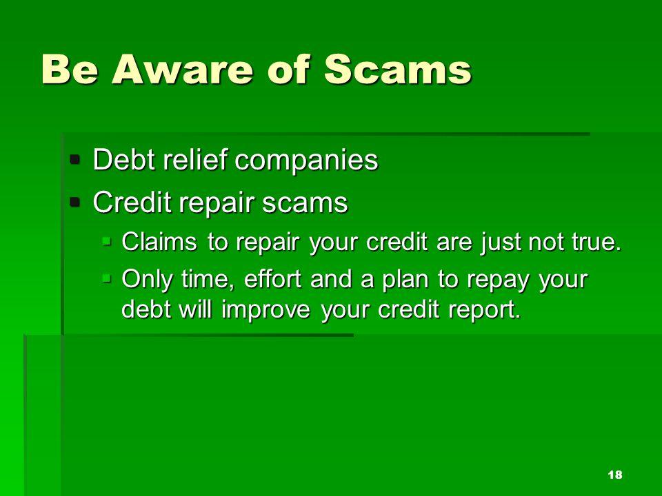 Be Aware of Scams Debt relief companies Debt relief companies Credit repair scams Credit repair scams Claims to repair your credit are just not true.