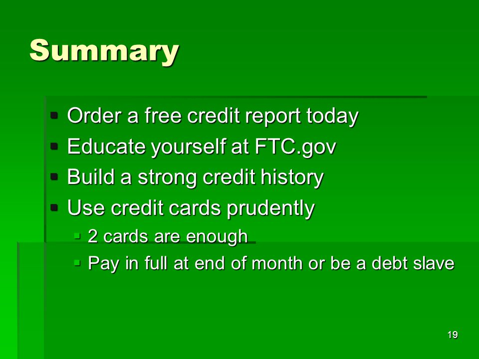 Summary Order a free credit report today Order a free credit report today Educate yourself at FTC.gov Educate yourself at FTC.gov Build a strong credit history Build a strong credit history Use credit cards prudently Use credit cards prudently 2 cards are enough 2 cards are enough Pay in full at end of month or be a debt slave Pay in full at end of month or be a debt slave 19