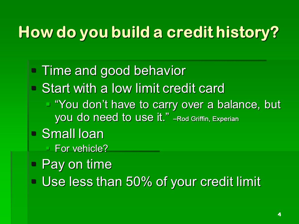 How do you build a credit history? Time and good behavior Time and good behavior Start with a low limit credit card Start with a low limit credit card