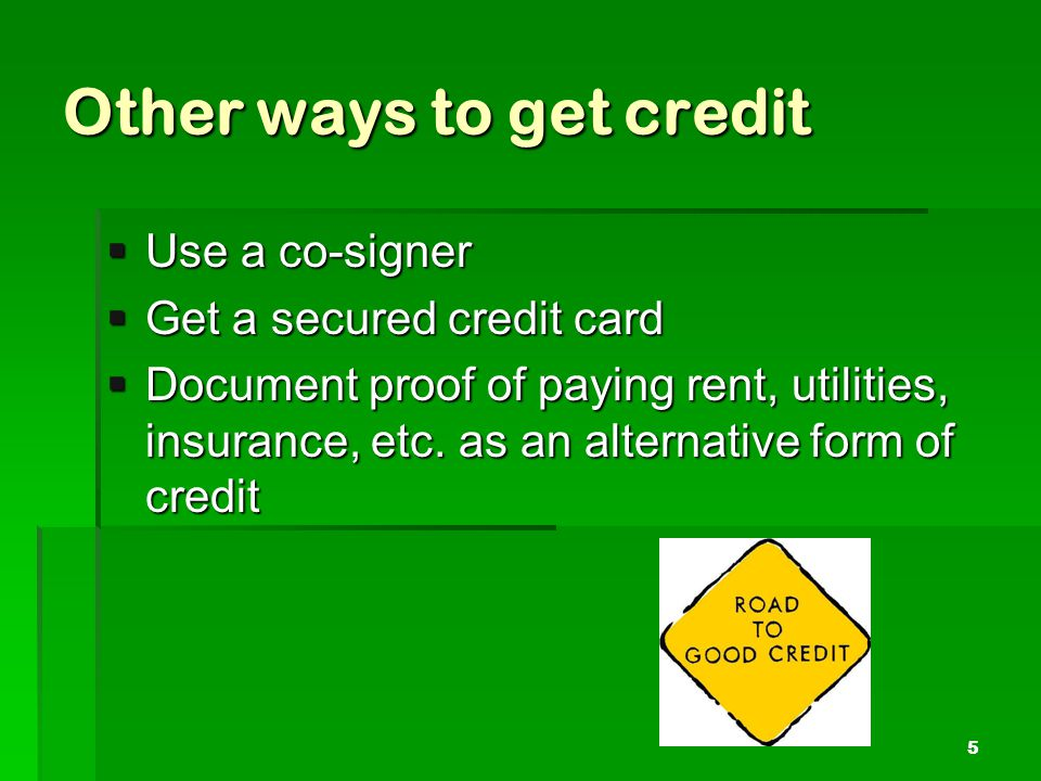 Other ways to get credit Use a co-signer Use a co-signer Get a secured credit card Get a secured credit card Document proof of paying rent, utilities, insurance, etc.