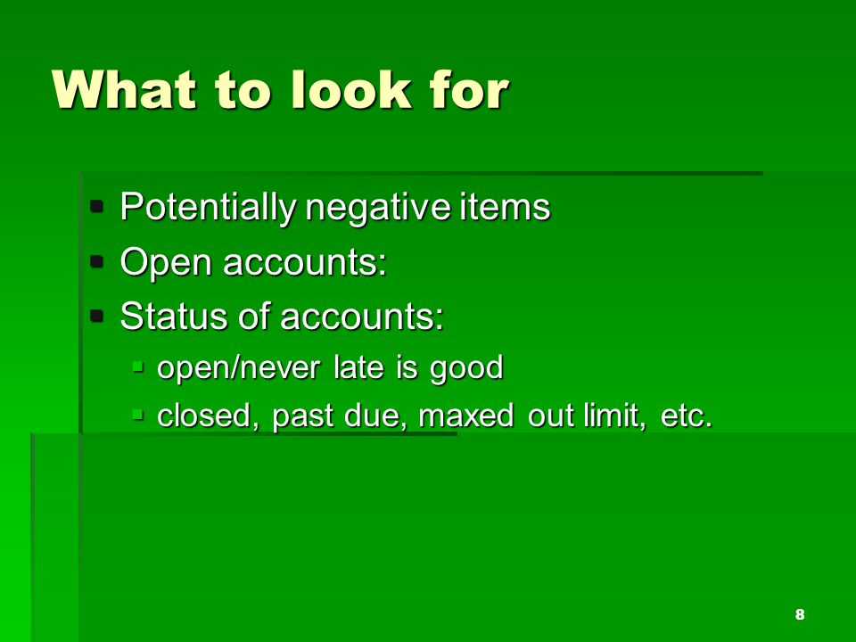 What to look for Potentially negative items Potentially negative items Open accounts: Open accounts: Status of accounts: Status of accounts: open/neve