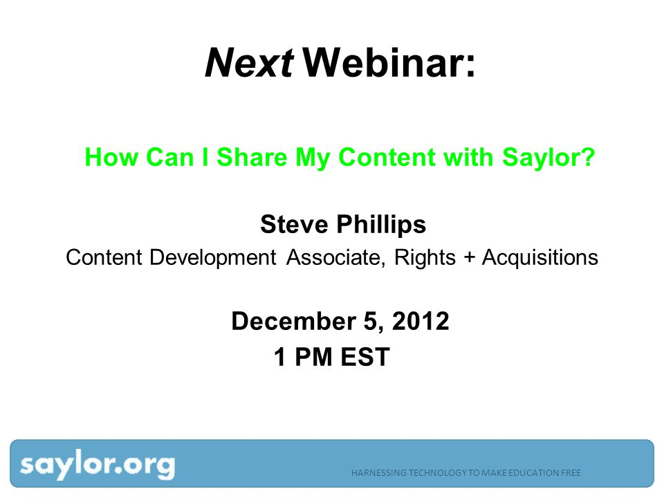 HARNESSING TECHNOLOGY TO MAKE EDUCATION FREE Next Webinar: How Can I Share My Content with Saylor.