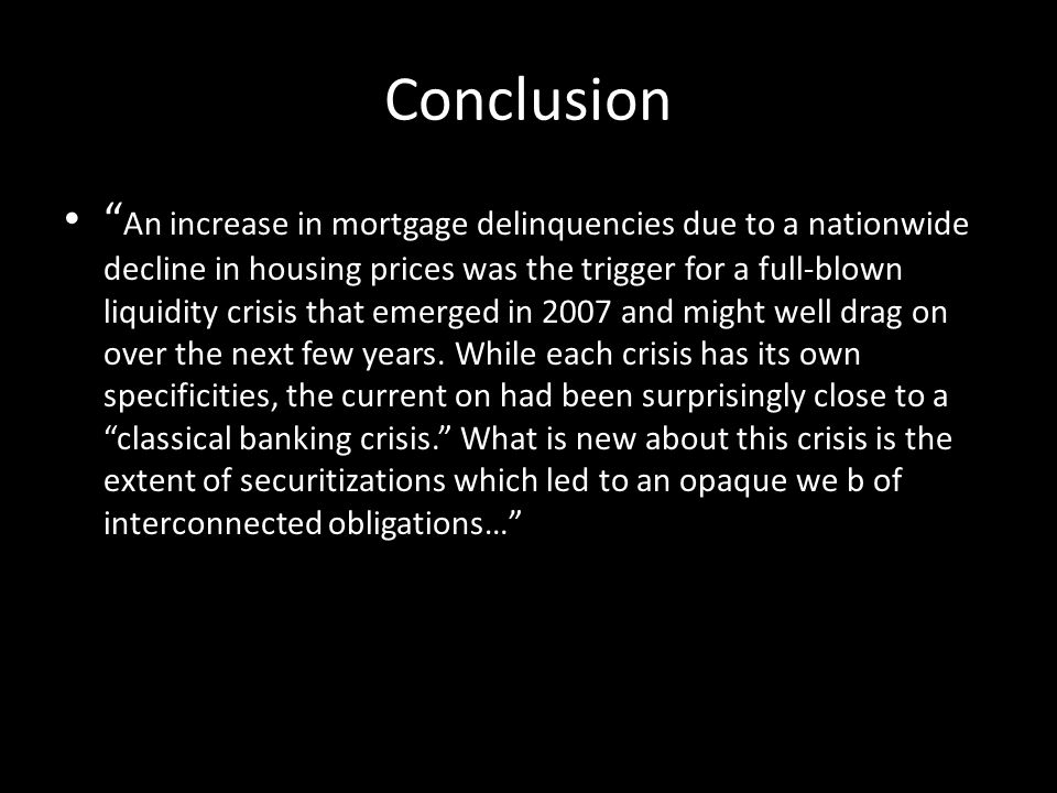 Conclusion An increase in mortgage delinquencies due to a nationwide decline in housing prices was the trigger for a full-blown liquidity crisis that emerged in 2007 and might well drag on over the next few years.