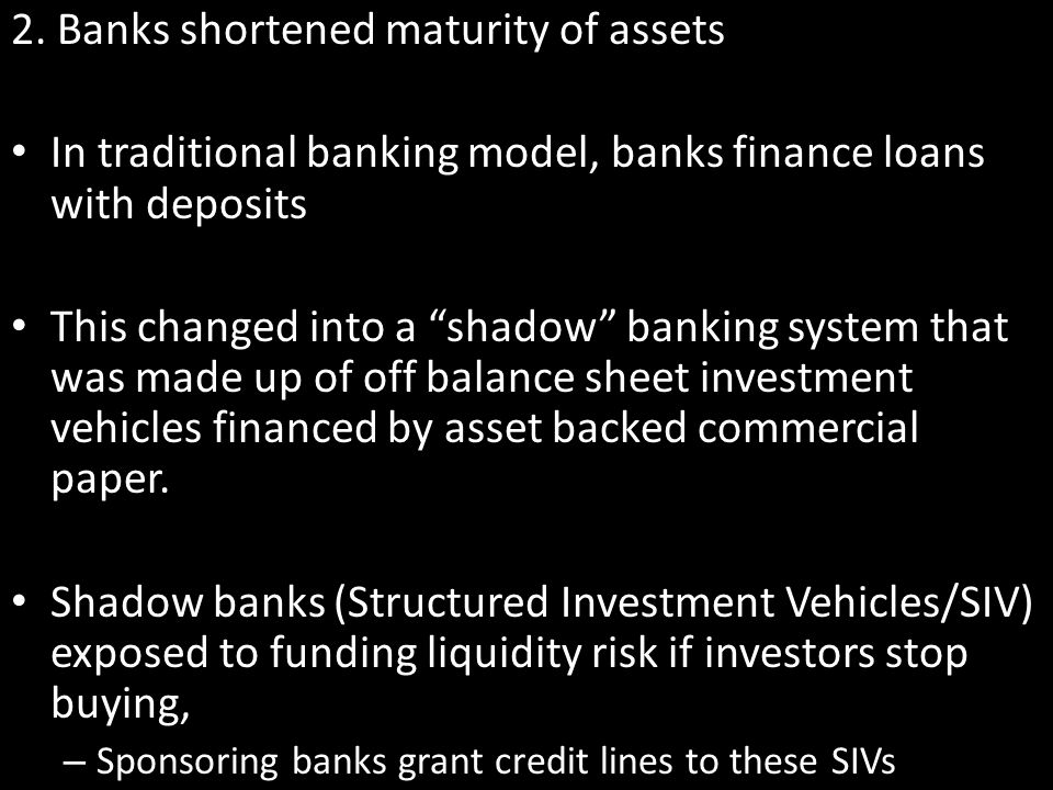 2. Banks shortened maturity of assets In traditional banking model, banks finance loans with deposits This changed into a shadow banking system that w