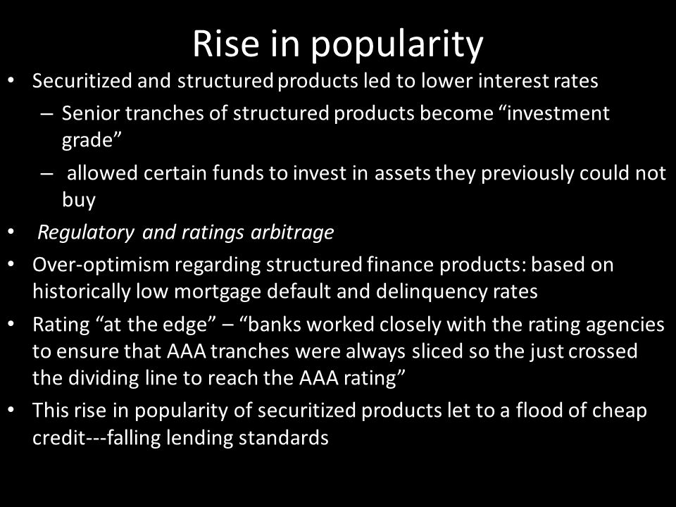 Rise in popularity Securitized and structured products led to lower interest rates – Senior tranches of structured products become investment grade – allowed certain funds to invest in assets they previously could not buy Regulatory and ratings arbitrage Over-optimism regarding structured finance products: based on historically low mortgage default and delinquency rates Rating at the edge – banks worked closely with the rating agencies to ensure that AAA tranches were always sliced so the just crossed the dividing line to reach the AAA rating This rise in popularity of securitized products let to a flood of cheap credit---falling lending standards