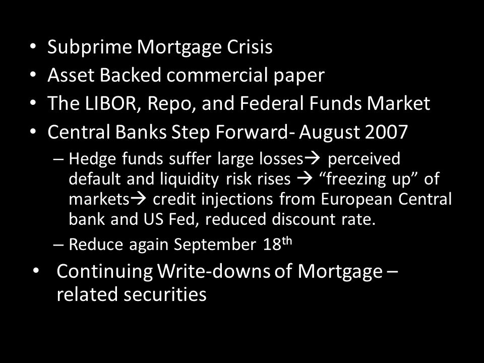 Subprime Mortgage Crisis Asset Backed commercial paper The LIBOR, Repo, and Federal Funds Market Central Banks Step Forward- August 2007 – Hedge funds suffer large losses perceived default and liquidity risk rises freezing up of markets credit injections from European Central bank and US Fed, reduced discount rate.