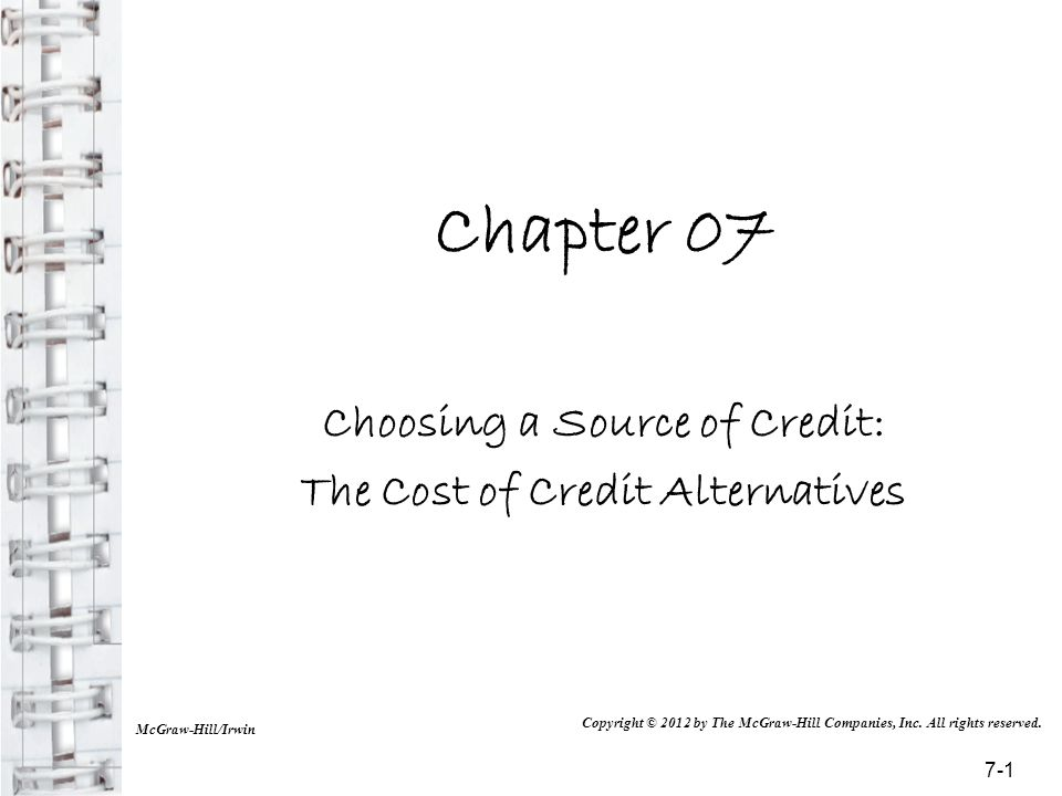 Chapter 07 Choosing a Source of Credit: The Cost of Credit Alternatives McGraw-Hill/Irwin Copyright © 2012 by The McGraw-Hill Companies, Inc. All righ