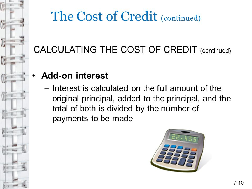 The Cost of Credit (continued) CALCULATING THE COST OF CREDIT (continued) Add-on interest –Interest is calculated on the full amount of the original p