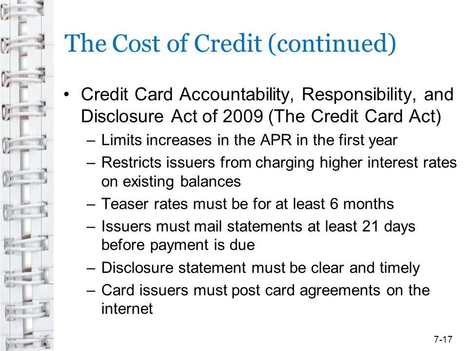 The Cost of Credit (continued) Credit Card Accountability, Responsibility, and Disclosure Act of 2009 (The Credit Card Act) –Limits increases in the A