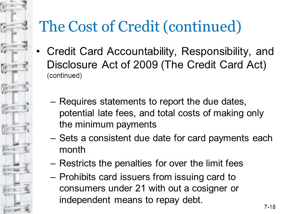 The Cost of Credit (continued) Credit Card Accountability, Responsibility, and Disclosure Act of 2009 (The Credit Card Act) (continued) –Requires stat