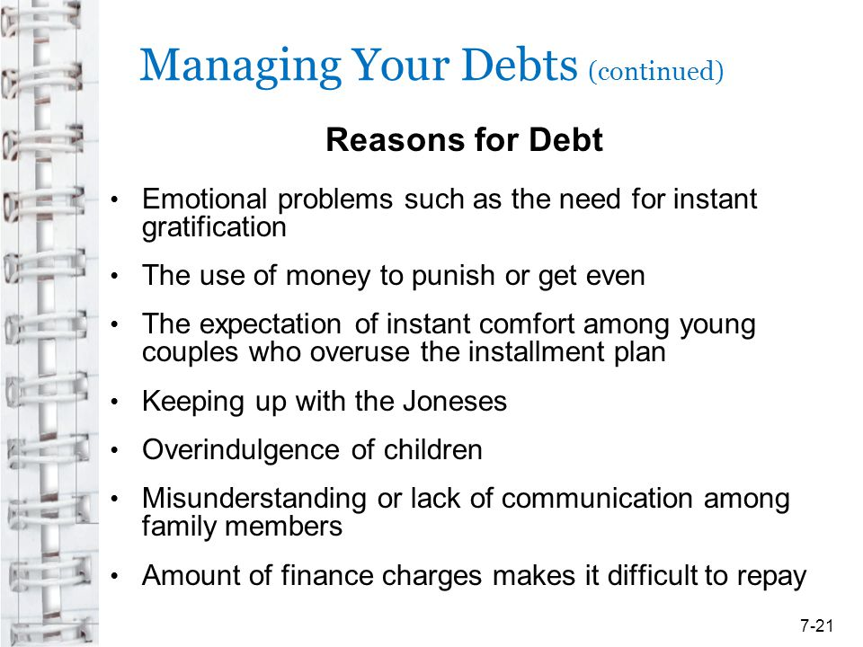 Managing Your Debts (continued) Reasons for Debt Emotional problems such as the need for instant gratification The use of money to punish or get even