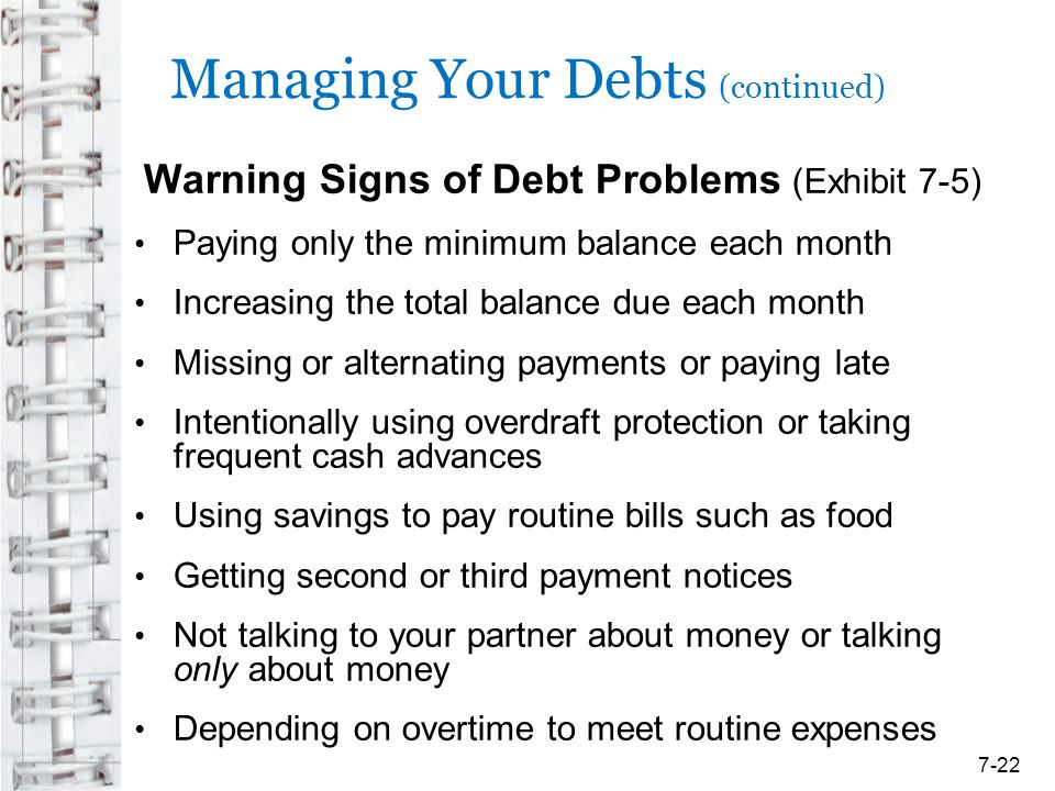 Managing Your Debts (continued) Warning Signs of Debt Problems (Exhibit 7-5) Paying only the minimum balance each month Increasing the total balance d