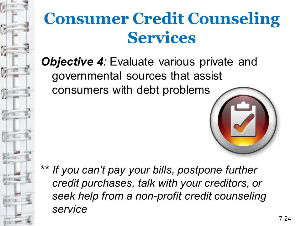 Consumer Credit Counseling Services Objective 4: Evaluate various private and governmental sources that assist consumers with debt problems ** If you