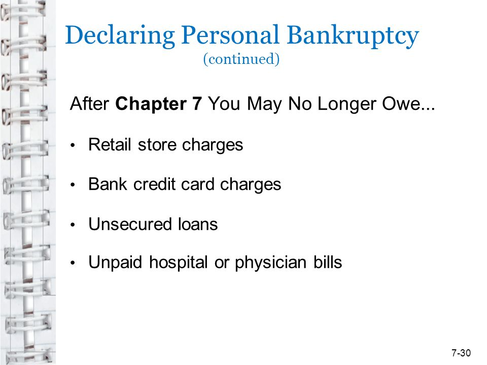 Declaring Personal Bankruptcy (continued) After Chapter 7 You May No Longer Owe... Retail store charges Bank credit card charges Unsecured loans Unpai