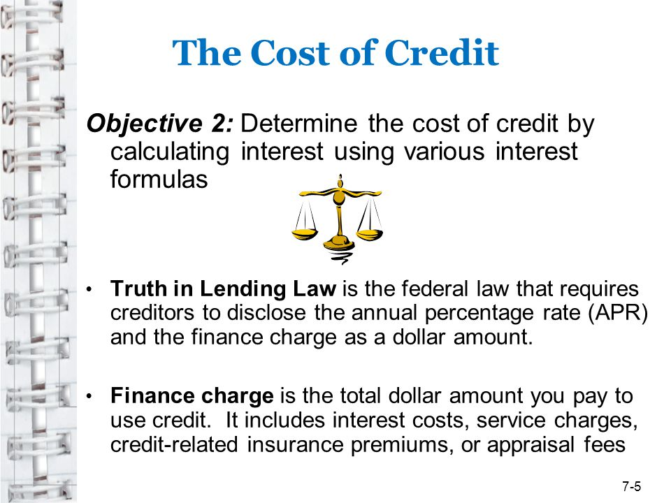 The Cost of Credit Objective 2: Determine the cost of credit by calculating interest using various interest formulas Truth in Lending Law is the feder