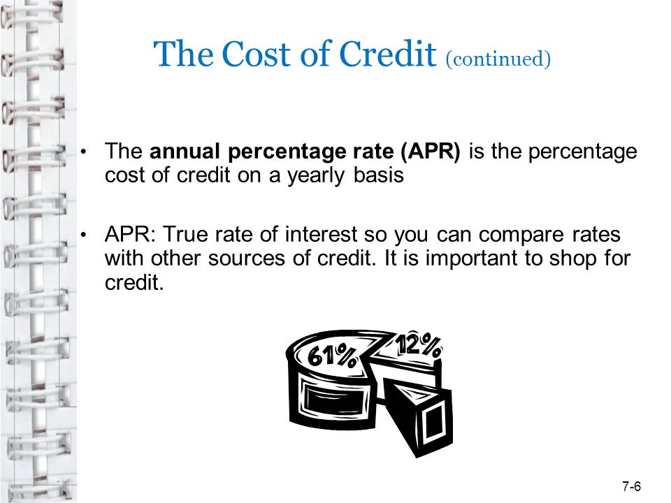 The Cost of Credit (continued) Credit Card Accountability, Responsibility, and Disclosure Act of 2009 (The Credit Card Act) –Limits increases in the APR in the first year –Restricts issuers from charging higher interest rates on existing balances –Teaser rates must be for at least 6 months –Issuers must mail statements at least 21 days before payment is due –Disclosure statement must be clear and timely –Card issuers must post card agreements on the internet 7-17
