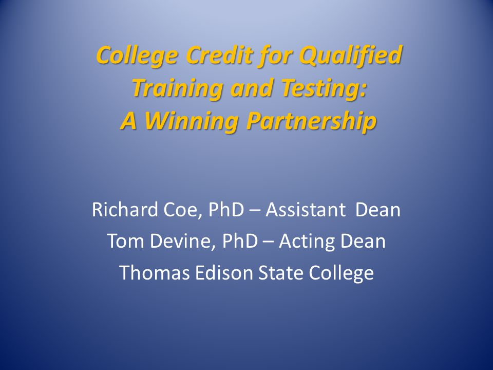 College Credit for Qualified Training and Testing: A Winning Partnership Richard Coe, PhD – Assistant Dean Tom Devine, PhD – Acting Dean Thomas Edison State College