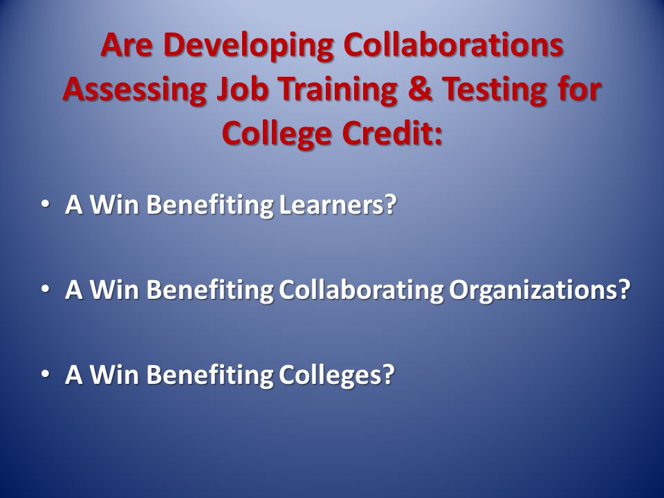 Are Developing Collaborations Assessing Job Training & Testing for College Credit: A Win Benefiting Learners.