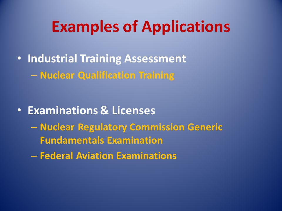 Examples of Applications Industrial Training Assessment – Nuclear Qualification Training Examinations & Licenses – Nuclear Regulatory Commission Generic Fundamentals Examination – Federal Aviation Examinations