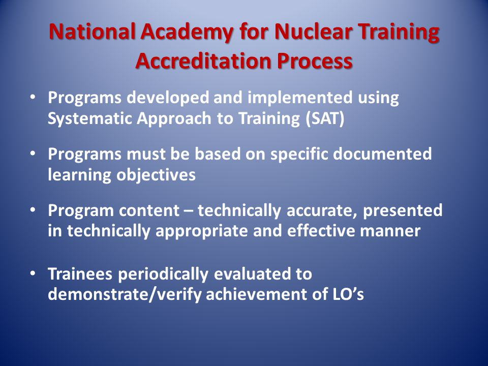 National Academy for Nuclear Training Accreditation Process Programs developed and implemented using Systematic Approach to Training (SAT) Programs must be based on specific documented learning objectives Program content – technically accurate, presented in technically appropriate and effective manner Trainees periodically evaluated to demonstrate/verify achievement of LOs