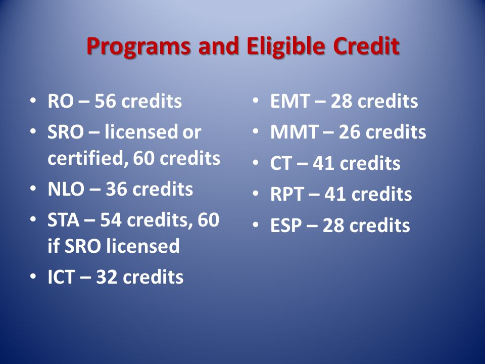Programs and Eligible Credit RO – 56 credits SRO – licensed or certified, 60 credits NLO – 36 credits STA – 54 credits, 60 if SRO licensed ICT – 32 credits EMT – 28 credits MMT – 26 credits CT – 41 credits RPT – 41 credits ESP – 28 credits