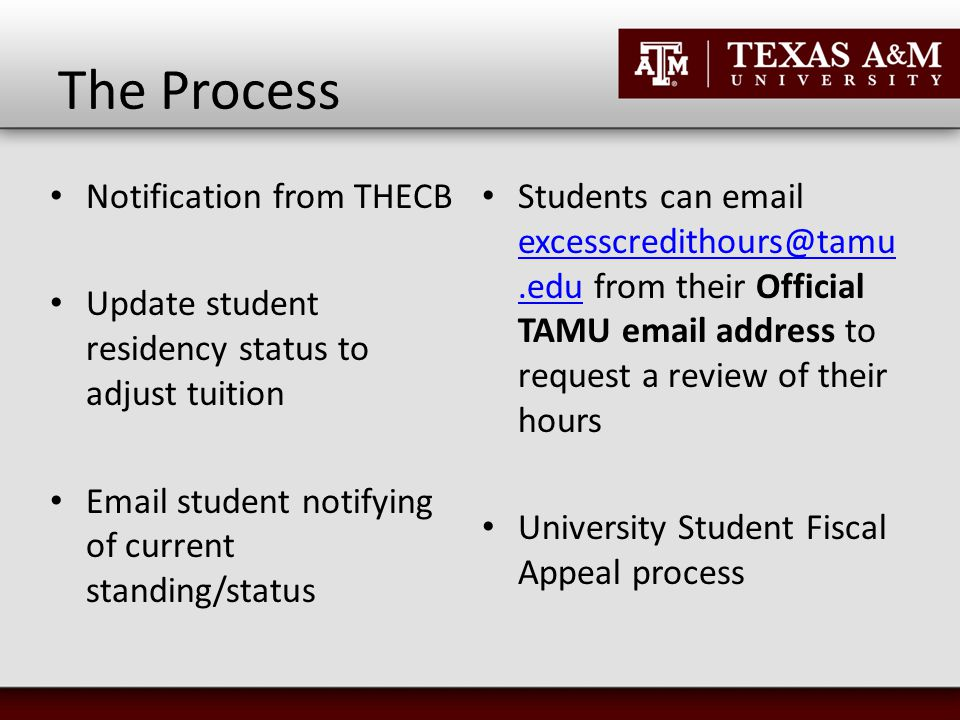 The Process Notification from THECB Update student residency status to adjust tuition Email student notifying of current standing/status Students can email excesscredithours@tamu.edu from their Official TAMU email address to request a review of their hours excesscredithours@tamu.edu University Student Fiscal Appeal process