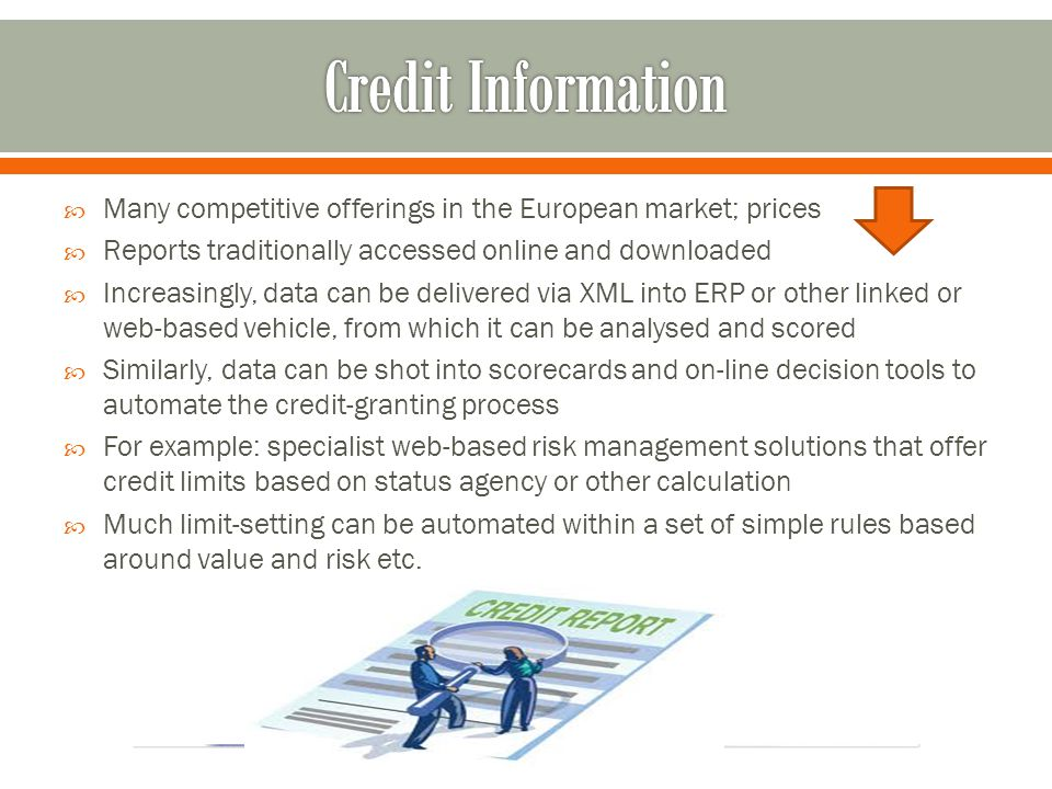 Many competitive offerings in the European market; prices Reports traditionally accessed online and downloaded Increasingly, data can be delivered via XML into ERP or other linked or web-based vehicle, from which it can be analysed and scored Similarly, data can be shot into scorecards and on-line decision tools to automate the credit-granting process For example: specialist web-based risk management solutions that offer credit limits based on status agency or other calculation Much limit-setting can be automated within a set of simple rules based around value and risk etc.