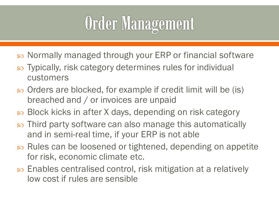 Normally managed through your ERP or financial software Typically, risk category determines rules for individual customers Orders are blocked, for example if credit limit will be (is) breached and / or invoices are unpaid Block kicks in after X days, depending on risk category Third party software can also manage this automatically and in semi-real time, if your ERP is not able Rules can be loosened or tightened, depending on appetite for risk, economic climate etc.