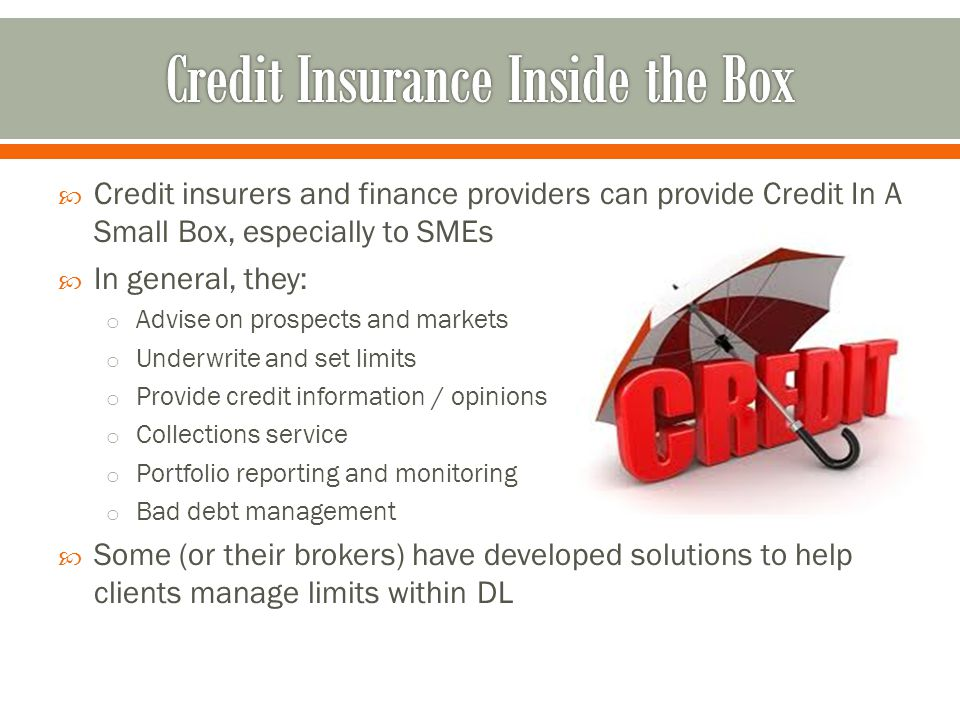 Credit insurers and finance providers can provide Credit In A Small Box, especially to SMEs In general, they: o Advise on prospects and markets o Underwrite and set limits o Provide credit information / opinions o Collections service o Portfolio reporting and monitoring o Bad debt management Some (or their brokers) have developed solutions to help clients manage limits within DL