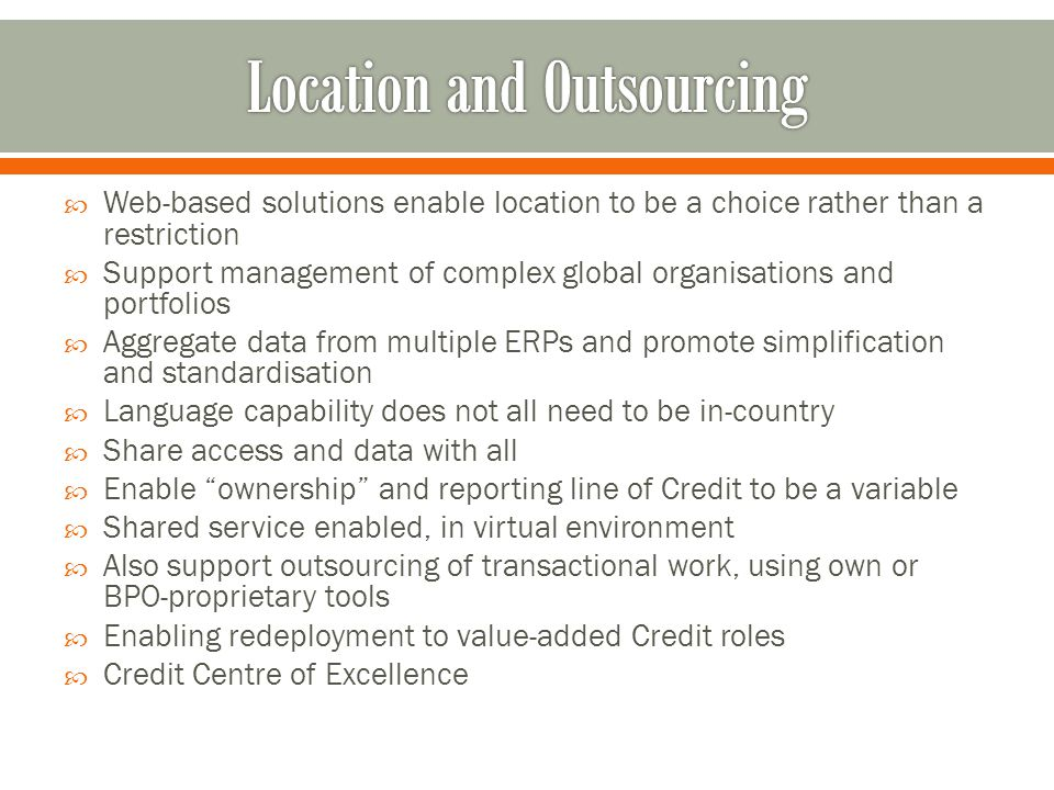 Web-based solutions enable location to be a choice rather than a restriction Support management of complex global organisations and portfolios Aggregate data from multiple ERPs and promote simplification and standardisation Language capability does not all need to be in-country Share access and data with all Enable ownership and reporting line of Credit to be a variable Shared service enabled, in virtual environment Also support outsourcing of transactional work, using own or BPO-proprietary tools Enabling redeployment to value-added Credit roles Credit Centre of Excellence