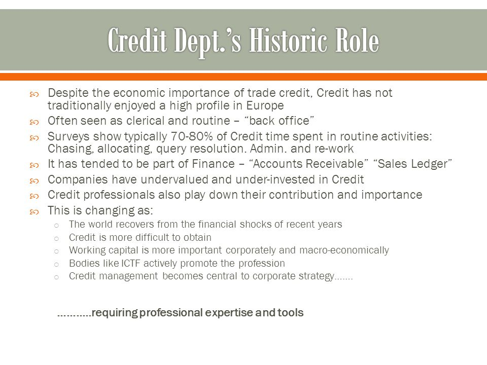 Historically, it has been time-consuming and expensive to develop good credit management functionality within major ERPs There are, however, some ERP-specialist suppliers Provide bolt-on within your ERP Enable import of credit data from multiple sources (limits, ratings, financials, key ratios…..) Custom score cards can be built within the tools Enable direct connection to insurers (limit management, overdue reporting, claims management) And to collections agents Dunning collections strategies can be designed, and triggered using ERPs AR and customer master data Also dispute management workflows.