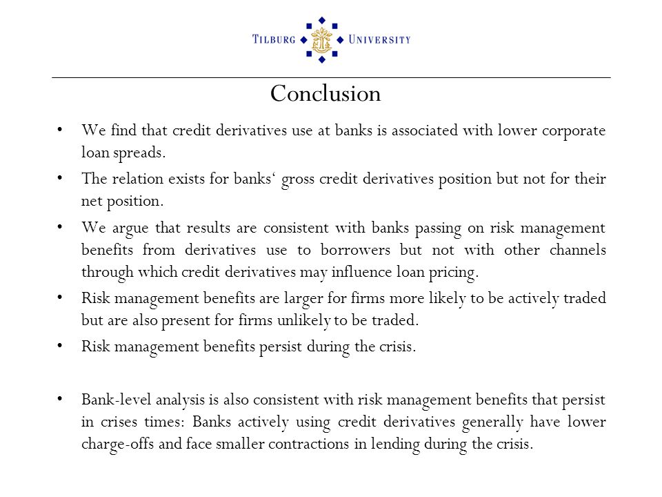 Conclusion We find that credit derivatives use at banks is associated with lower corporate loan spreads. The relation exists for banks gross credit de