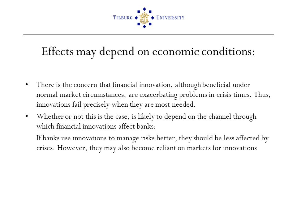 Effects may depend on economic conditions: There is the concern that financial innovation, although beneficial under normal market circumstances, are exacerbating problems in crisis times.