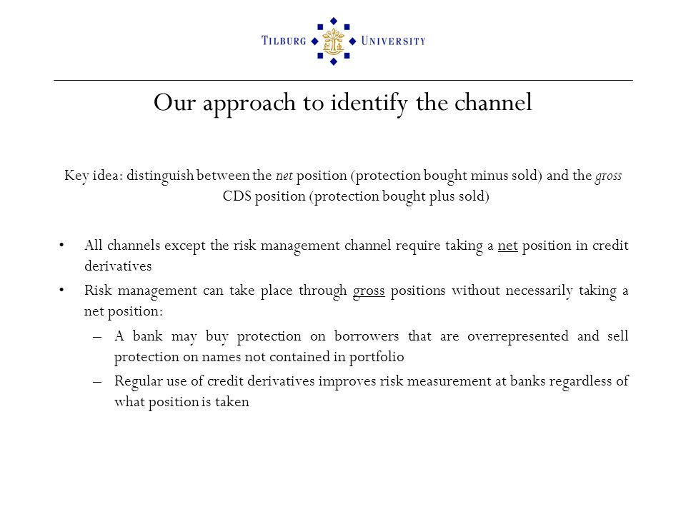 Our approach to identify the channel Key idea: distinguish between the net position (protection bought minus sold) and the gross CDS position (protection bought plus sold) All channels except the risk management channel require taking a net position in credit derivatives Risk management can take place through gross positions without necessarily taking a net position: –A bank may buy protection on borrowers that are overrepresented and sell protection on names not contained in portfolio –Regular use of credit derivatives improves risk measurement at banks regardless of what position is taken