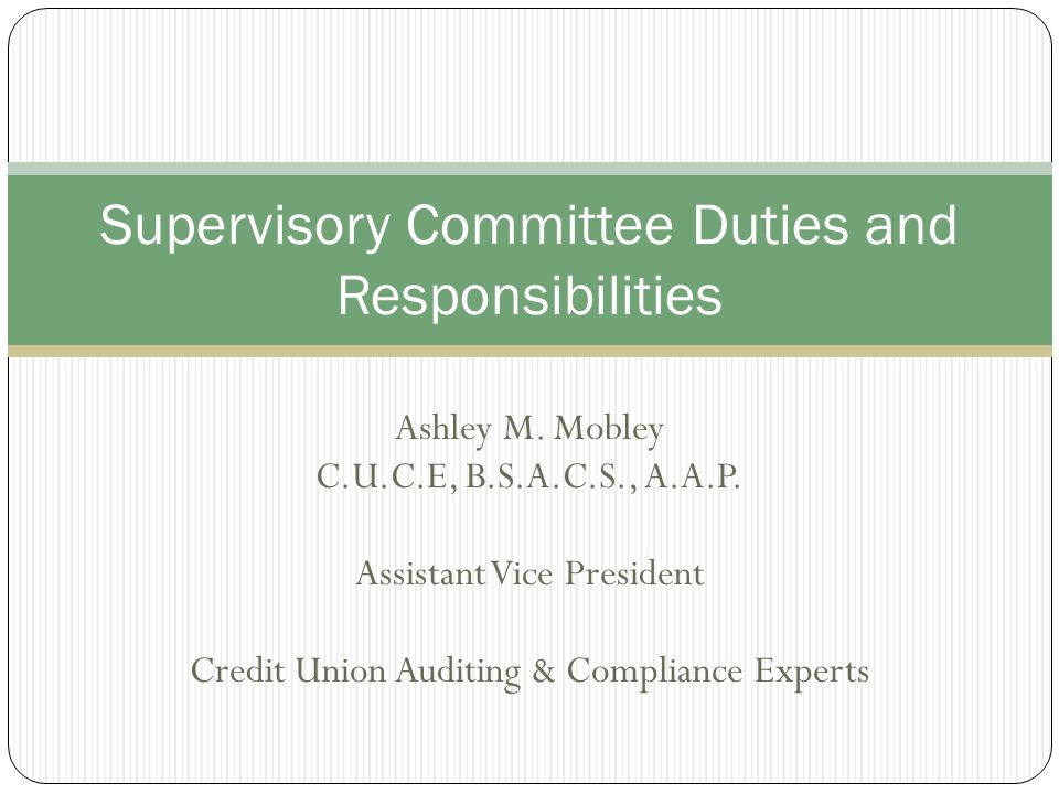 Responsibilities of the Committee The Supervisory Committee has two basic responsibilities: Ensure that the Board of Directors and Management have met required financial reporting objectives Ensure that the Board of Directors and Management have established practices and procedures sufficient to safeguard members assets