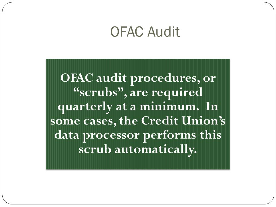 OFAC Audit OFAC audit procedures, or scrubs, are required quarterly at a minimum. In some cases, the Credit Unions data processor performs this scrub
