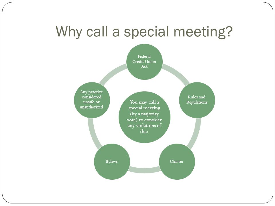 Why call a special meeting? You may call a special meeting (by a majority vote) to consider any violations of the: Federal Credit Union Act Rules and
