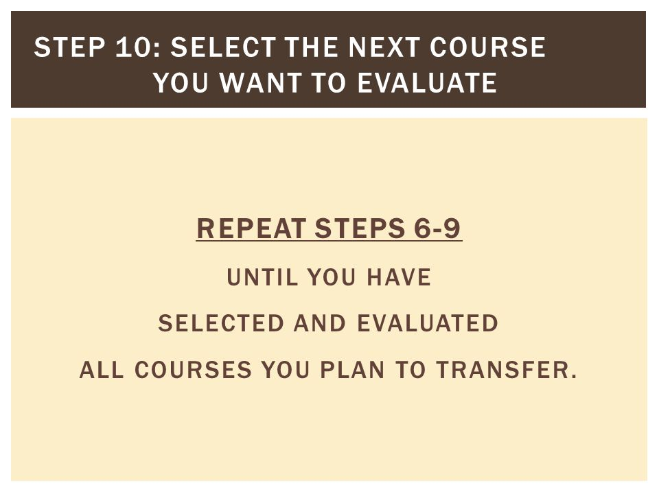 REPEAT STEPS 6-9 UNTIL YOU HAVE SELECTED AND EVALUATED ALL COURSES YOU PLAN TO TRANSFER.