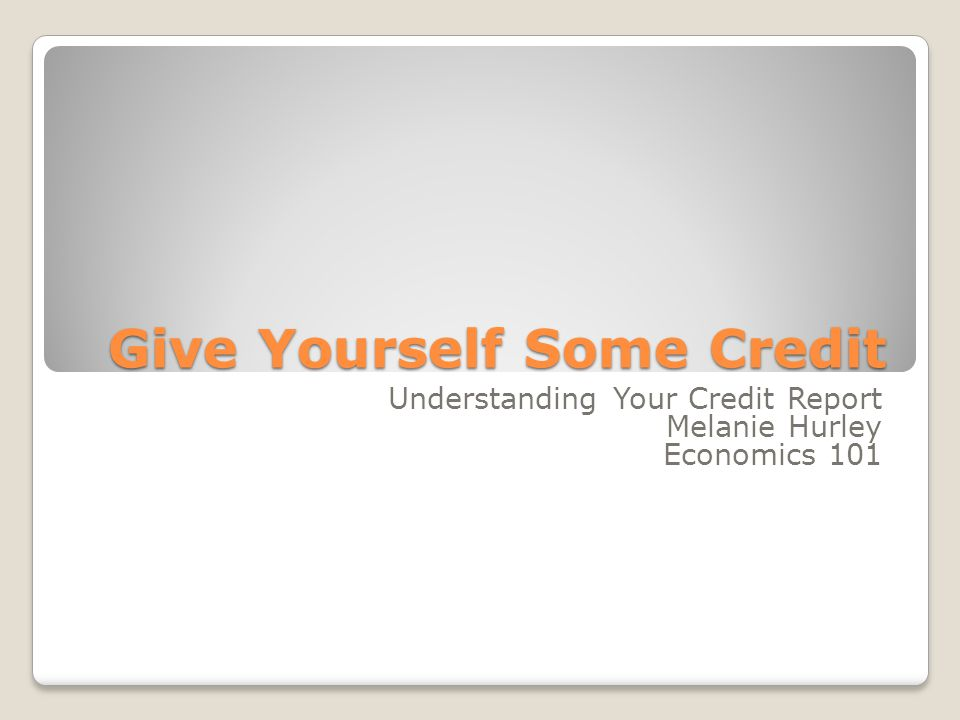 Give Yourself Some Credit Understanding Your Credit Report Melanie Hurley Economics 101