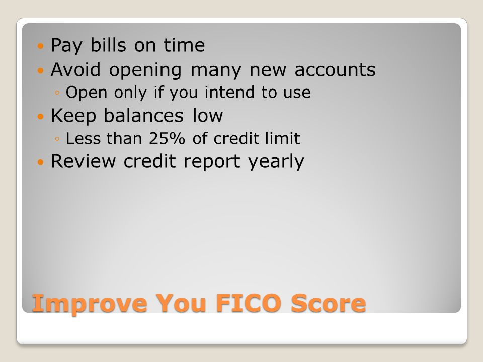 Improve You FICO Score Pay bills on time Avoid opening many new accounts Open only if you intend to use Keep balances low Less than 25% of credit limit Review credit report yearly