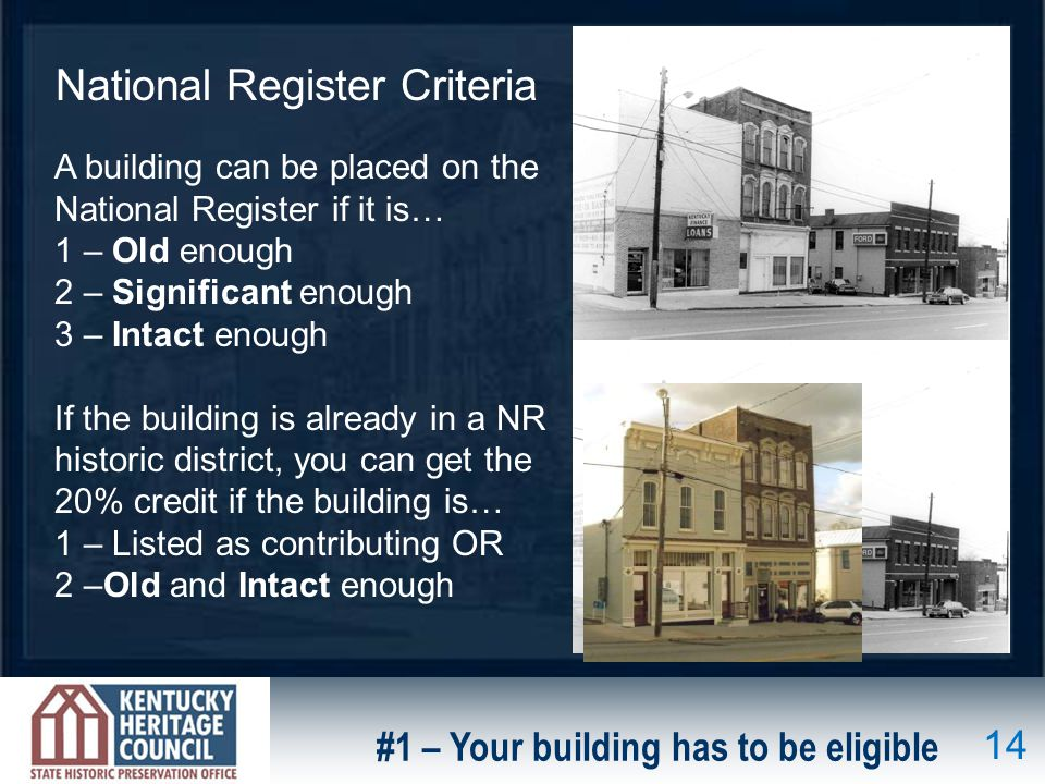 National Register Criteria A building can be placed on the National Register if it is… 1 – Old enough 2 – Significant enough 3 – Intact enough If the building is already in a NR historic district, you can get the 20% credit if the building is… 1 – Listed as contributing OR 2 –Old and Intact enough #1 – Your building has to be eligible 14