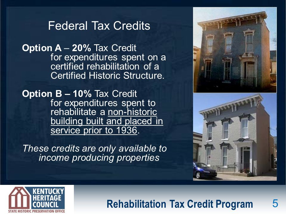 Rehabilitation Tax Credit Program Federal Tax Credits Option A – 20% Tax Credit for expenditures spent on a certified rehabilitation of a Certified Historic Structure.