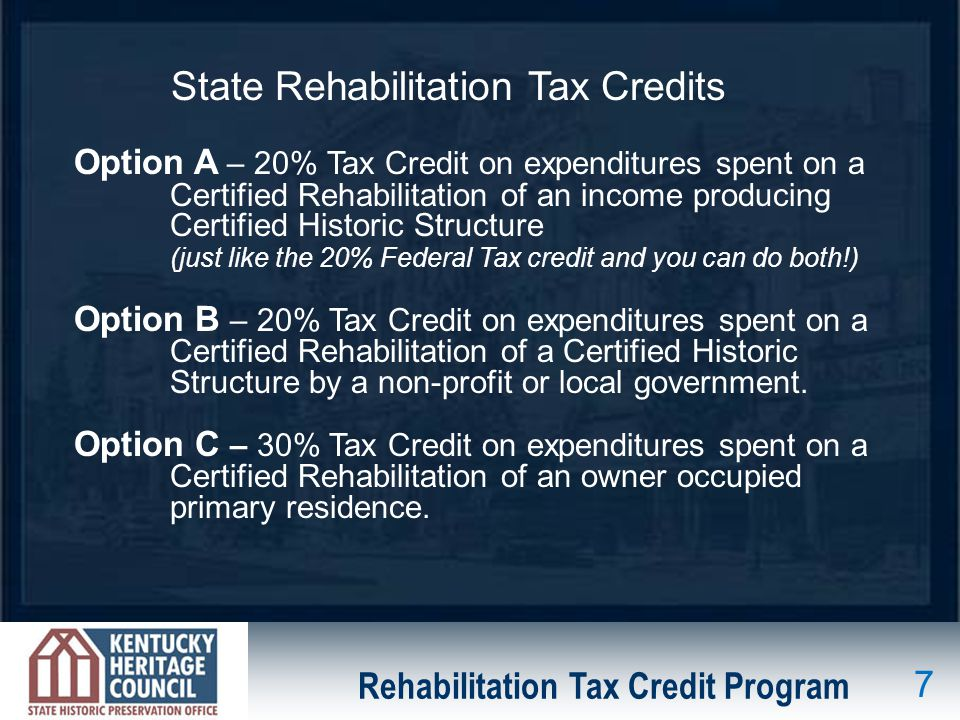 Rehabilitation Tax Credit Program Option A – 20% Tax Credit on expenditures spent on a Certified Rehabilitation of an income producing Certified Historic Structure (just like the 20% Federal Tax credit and you can do both!) Option B – 20% Tax Credit on expenditures spent on a Certified Rehabilitation of a Certified Historic Structure by a non-profit or local government.