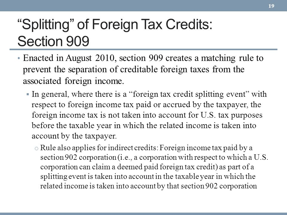 Splitting of Foreign Tax Credits: Section 909 Enacted in August 2010, section 909 creates a matching rule to prevent the separation of creditable fore