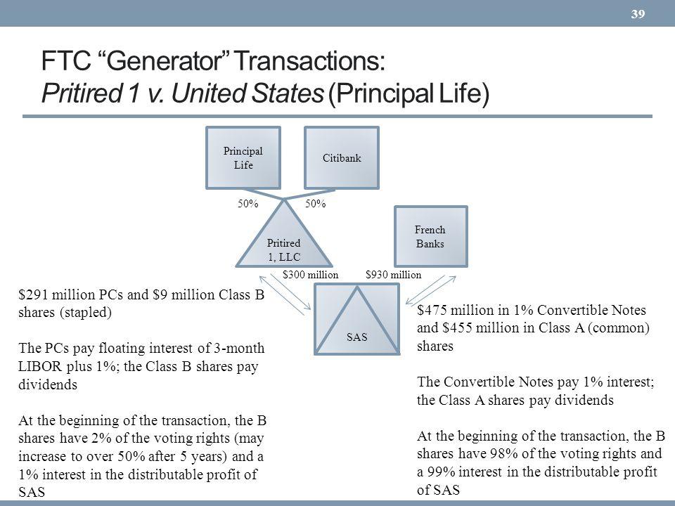 FTC Generator Transactions: Pritired 1 v. United States (Principal Life) 39 SAS $300 million $291 million PCs and $9 million Class B shares (stapled)