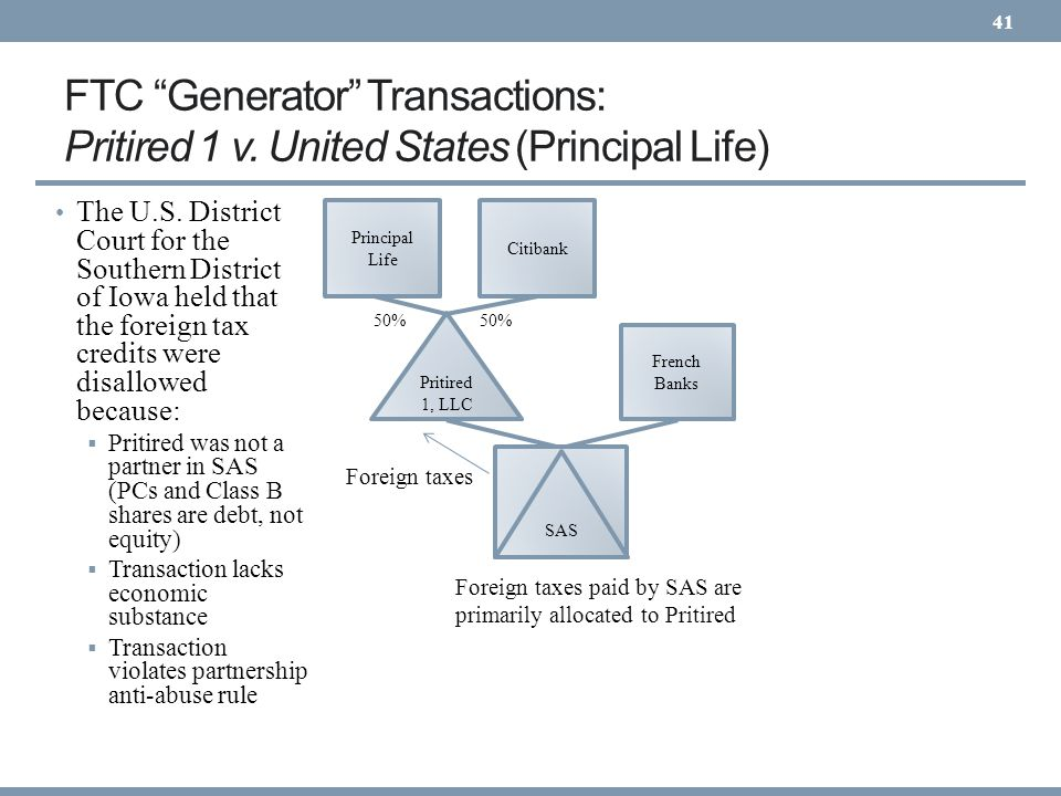 FTC Generator Transactions: Pritired 1 v. United States (Principal Life) 41 Pritired 1, LLC 50% Citibank French Banks Foreign taxes paid by SAS are pr