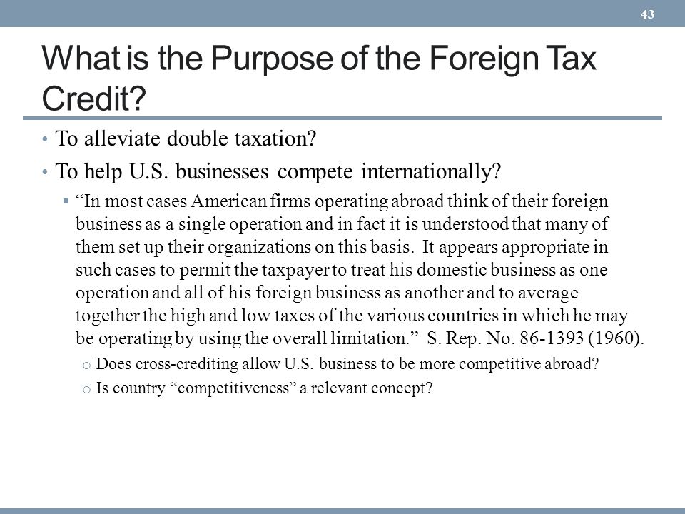 What is the Purpose of the Foreign Tax Credit? To alleviate double taxation? To help U.S. businesses compete internationally? In most cases American f