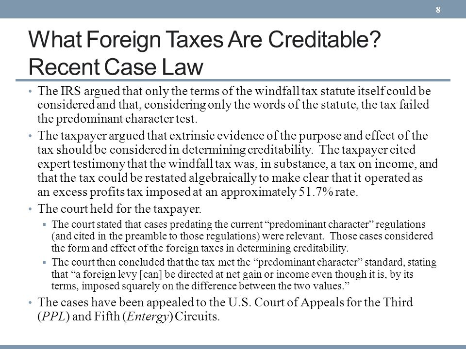 What Foreign Taxes Are Creditable? Recent Case Law The IRS argued that only the terms of the windfall tax statute itself could be considered and that,