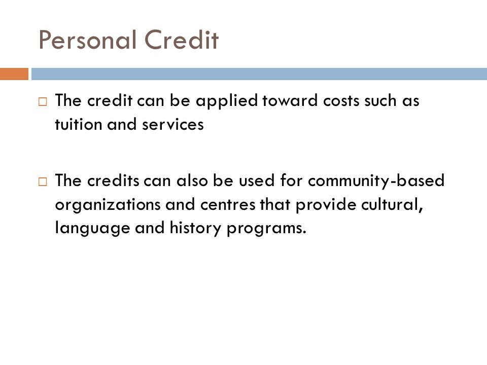 Personal Credit The credit can be applied toward costs such as tuition and services The credits can also be used for community-based organizations and centres that provide cultural, language and history programs.