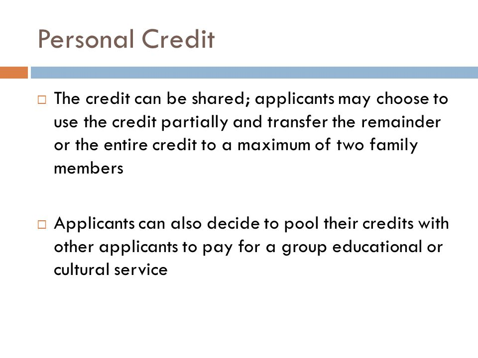 Personal Credit The credit can be shared; applicants may choose to use the credit partially and transfer the remainder or the entire credit to a maximum of two family members Applicants can also decide to pool their credits with other applicants to pay for a group educational or cultural service